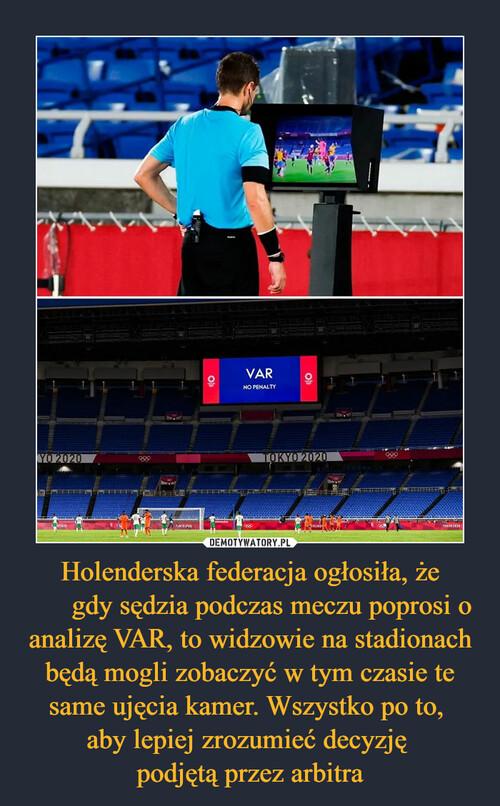 Holenderska federacja ogłosiła, że gdy sędzia podczas meczu poprosi o analizę VAR, to widzowie na stadionach będą mogli zobaczyć w tym czasie te same ujęcia kamer. Wszystko po to,  aby lepiej zrozumieć decyzję  podjętą przez arbitra