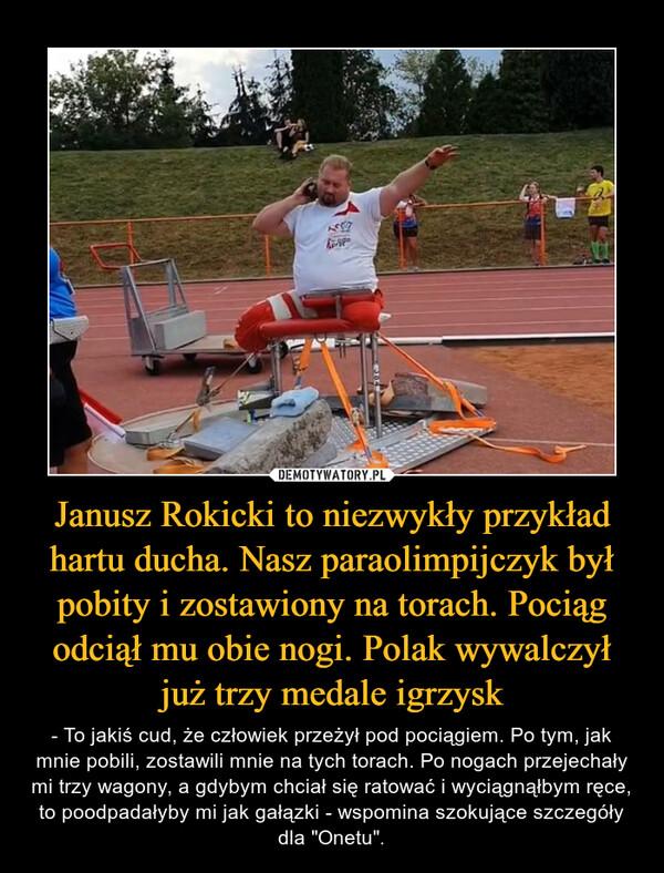 """Janusz Rokicki to niezwykły przykład hartu ducha. Nasz paraolimpijczyk był pobity i zostawiony na torach. Pociąg odciął mu obie nogi. Polak wywalczył już trzy medale igrzysk – - To jakiś cud, że człowiek przeżył pod pociągiem. Po tym, jak mnie pobili, zostawili mnie na tych torach. Po nogach przejechały mi trzy wagony, a gdybym chciał się ratować i wyciągnąłbym ręce, to poodpadałyby mi jak gałązki - wspomina szokujące szczegóły dla """"Onetu""""."""