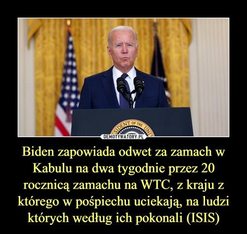 Biden zapowiada odwet za zamach w Kabulu na dwa tygodnie przez 20 rocznicą zamachu na WTC, z kraju z którego w pośpiechu uciekają, na ludzi których według ich pokonali (ISIS)