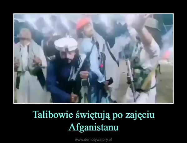 Talibowie świętują po zajęciu Afganistanu –