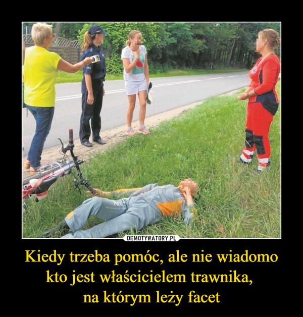 Kiedy trzeba pomóc, ale nie wiadomo kto jest właścicielem trawnika, na którym leży facet –