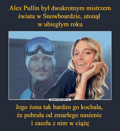 Alex Pullin był dwukrotnym mistrzem świata w Snowboardzie, utonął  w ubiegłym roku Jego żona tak bardzo go kochała,  że pobrała od zmarłego nasienie  i zaszła z nim w ciążę