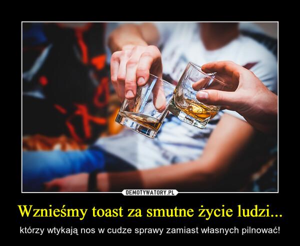 Wznieśmy toast za smutne życie ludzi... – którzy wtykają nos w cudze sprawy zamiast własnych pilnować!