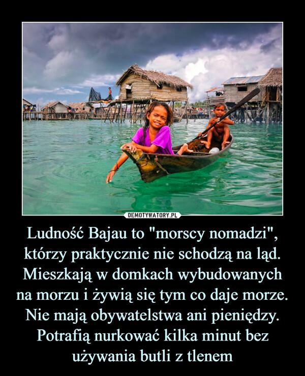 """Ludność Bajau to """"morscy nomadzi"""", którzy praktycznie nie schodzą na ląd. Mieszkają w domkach wybudowanych na morzu i żywią się tym co daje morze. Nie mają obywatelstwa ani pieniędzy. Potrafią nurkować kilka minut bez używania butli z tlenem –"""