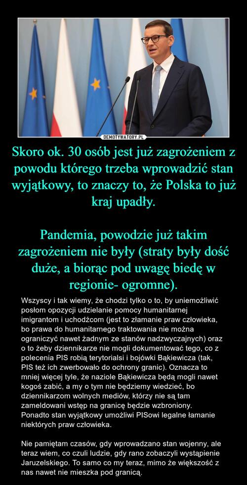 Skoro ok. 30 osób jest już zagrożeniem z powodu którego trzeba wprowadzić stan wyjątkowy, to znaczy to, że Polska to już kraj upadły.  Pandemia, powodzie już takim zagrożeniem nie były (straty były dość duże, a biorąc pod uwagę biedę w regionie- ogromne).