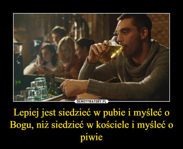 Lepiej jest siedzieć w pubie i myśleć o Bogu, niż siedzieć w kościele i myśleć o piwie –