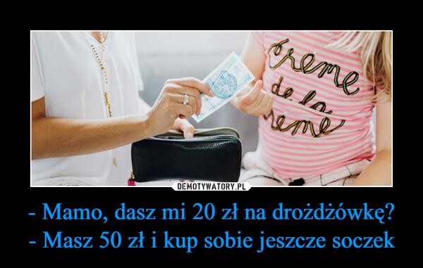 - Mamo, dasz mi 20 zł na drożdżówkę?- Masz 50 zł i kup sobie jeszcze soczek –