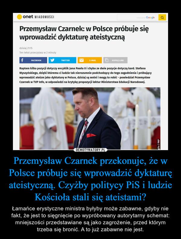 Przemysław Czarnek przekonuje, że w Polsce próbuje się wprowadzić dyktaturę ateistyczną. Czyżby politycy PiS i ludzie Kościoła stali się ateistami? – Łamańce erystyczne ministra byłyby może zabawne, gdyby nie fakt, że jest to sięgnięcie po wypróbowany autorytarny schemat: mniejszości przedstawiane są jako zagrożenie, przed którym trzeba się bronić. A to już zabawne nie jest.