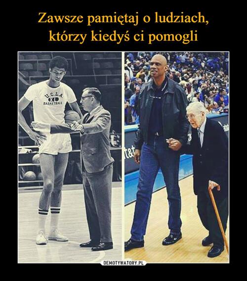 Zawsze pamiętaj o ludziach, którzy kiedyś ci pomogli