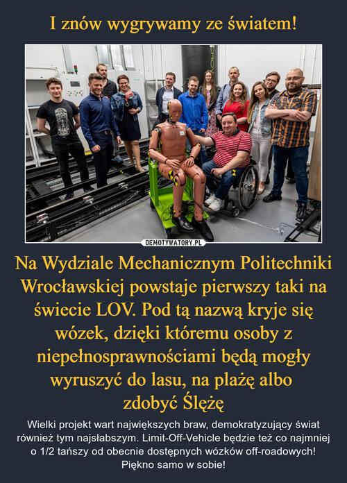 I znów wygrywamy ze światem! Na Wydziale Mechanicznym Politechniki Wrocławskiej powstaje pierwszy taki na świecie LOV. Pod tą nazwą kryje się wózek, dzięki któremu osoby z niepełnosprawnościami będą mogły wyruszyć do lasu, na plażę albo  zdobyć Ślężę