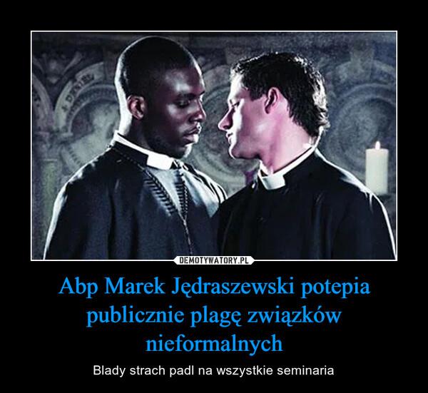 Abp Marek Jędraszewski potepia publicznie plagę związków nieformalnych – Blady strach padl na wszystkie seminaria
