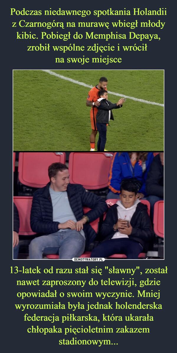 """13-latek od razu stał się """"sławny"""", został nawet zaproszony do telewizji, gdzie opowiadał o swoim wyczynie. Mniej wyrozumiała była jednak holenderska federacja piłkarska, która ukarała chłopaka pięcioletnim zakazem stadionowym... –"""