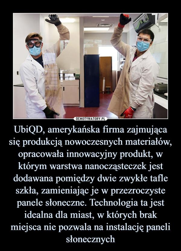 UbiQD, amerykańska firma zajmująca się produkcją nowoczesnych materiałów, opracowała innowacyjny produkt, w którym warstwa nanocząsteczek jest dodawana pomiędzy dwie zwykłe tafle szkła, zamieniając je w przezroczyste panele słoneczne. Technologia ta jest idealna dla miast, w których brak miejsca nie pozwala na instalację paneli słonecznych –