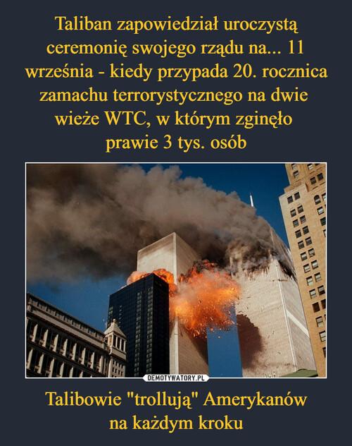 """Taliban zapowiedział uroczystą ceremonię swojego rządu na... 11 września - kiedy przypada 20. rocznica zamachu terrorystycznego na dwie  wieże WTC, w którym zginęło  prawie 3 tys. osób Talibowie """"trollują"""" Amerykanów na każdym kroku"""