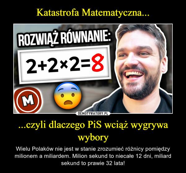 ...czyli dlaczego PiS wciąż wygrywa wybory – Wielu Polaków nie jest w stanie zrozumieć różnicy pomiędzy milionem a miliardem. Milion sekund to niecałe 12 dni, miliard sekund to prawie 32 lata!