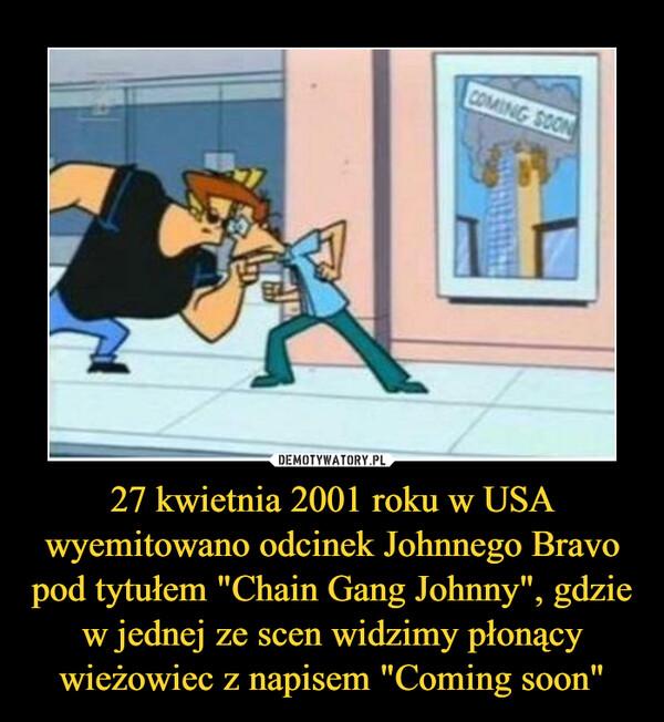 """27 kwietnia 2001 roku w USA wyemitowano odcinek Johnnego Bravo pod tytułem """"Chain Gang Johnny"""", gdzie w jednej ze scen widzimy płonący wieżowiec z napisem """"Coming soon"""" –"""