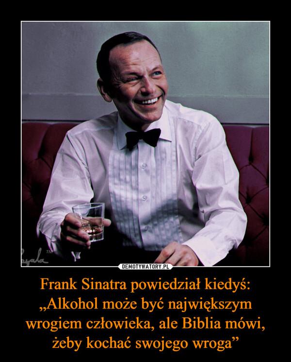 """Frank Sinatra powiedział kiedyś: """"Alkohol może być największym wrogiem człowieka, ale Biblia mówi, żeby kochać swojego wroga"""" –"""