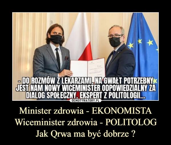 Minister zdrowia - EKONOMISTA Wiceminister zdrowia - POLITOLOG Jak Qrwa ma być dobrze ? –