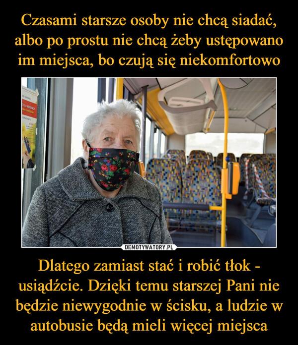 Dlatego zamiast stać i robić tłok - usiądźcie. Dzięki temu starszej Pani nie będzie niewygodnie w ścisku, a ludzie w autobusie będą mieli więcej miejsca –