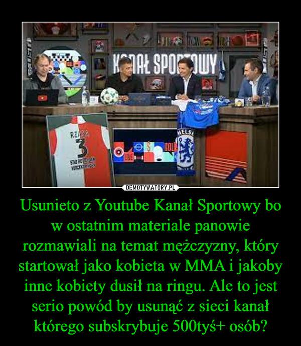 Usunieto z Youtube Kanał Sportowy bo w ostatnim materiale panowie rozmawiali na temat mężczyzny, który startował jako kobieta w MMA i jakoby inne kobiety dusił na ringu. Ale to jest serio powód by usunąć z sieci kanał którego subskrybuje 500tyś+ osób? –
