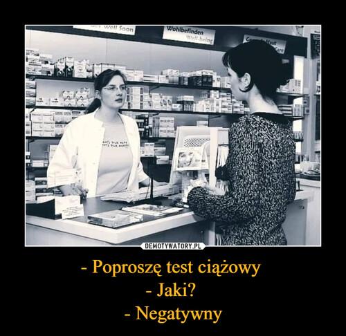 - Poproszę test ciążowy  - Jaki?  - Negatywny