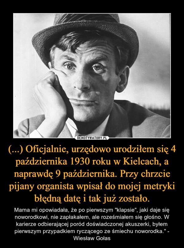 """(...) Oficjalnie, urzędowo urodziłem się 4 października 1930 roku w Kielcach, a naprawdę 9 października. Przy chrzcie pijany organista wpisał do mojej metryki błędną datę i tak już zostało. – Mama mi opowiadała, że po pierwszym """"klapsie"""", jaki daje się noworodkowi, nie zapłakałem, ale roześmiałem się głośno. W karierze odbierającej poród doświadczonej akuszerki, byłem pierwszym przypadkiem ryczącego ze śmiechu noworodka."""" - Wiesław Gołas"""