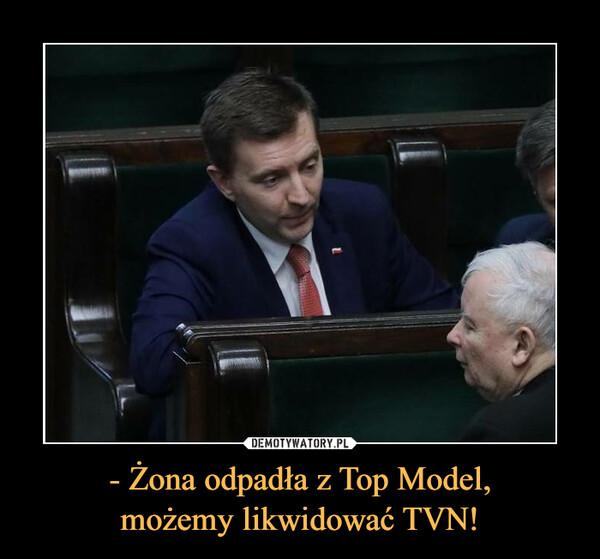 - Żona odpadła z Top Model,możemy likwidować TVN! –