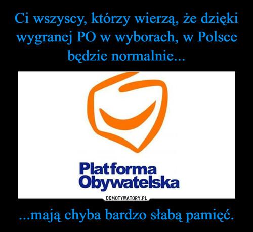 Ci wszyscy, którzy wierzą, że dzięki wygranej PO w wyborach, w Polsce będzie normalnie... ...mają chyba bardzo słabą pamięć.