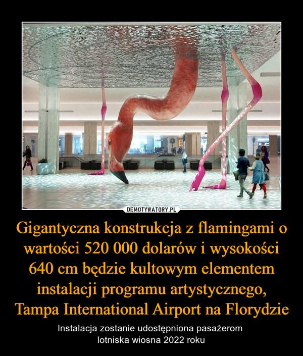 Gigantyczna konstrukcja z flamingami o wartości 520 000 dolarów i wysokości 640 cm będzie kultowym elementem instalacji programu artystycznego, Tampa International Airport na Florydzie – Instalacja zostanie udostępniona pasażerom lotniska wiosna 2022 roku