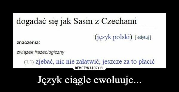 Język ciągle ewoluuje... –  dogadać się jak Sasin z Czechami(językpolski) [edytuj]znaczenia:związek frazeologiczny(1.1) zjebać. nic nie załatwić, jeszcze za to płacić