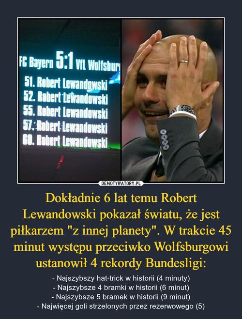 """Dokładnie 6 lat temu Robert Lewandowski pokazał światu, że jest piłkarzem """"z innej planety"""". W trakcie 45 minut występu przeciwko Wolfsburgowi ustanowił 4 rekordy Bundesligi:"""