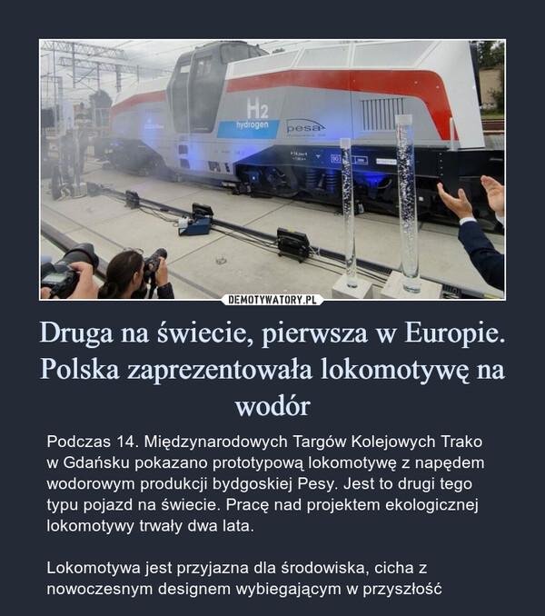 Druga na świecie, pierwsza w Europie.Polska zaprezentowała lokomotywę na wodór – Podczas 14. Międzynarodowych Targów Kolejowych Trako w Gdańsku pokazano prototypową lokomotywę z napędem wodorowym produkcji bydgoskiej Pesy. Jest to drugi tego typu pojazd na świecie. Pracę nad projektem ekologicznej lokomotywy trwały dwa lata.Lokomotywa jest przyjazna dla środowiska, cicha z nowoczesnym designem wybiegającym w przyszłość