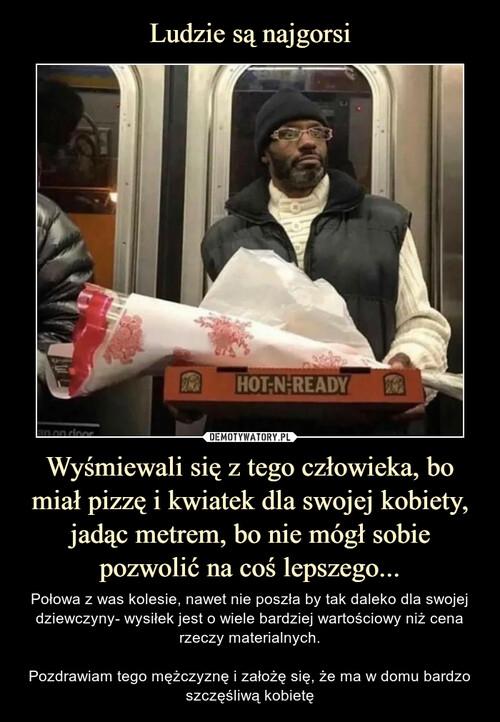 Ludzie są najgorsi Wyśmiewali się z tego człowieka, bo miał pizzę i kwiatek dla swojej kobiety, jadąc metrem, bo nie mógł sobie pozwolić na coś lepszego...