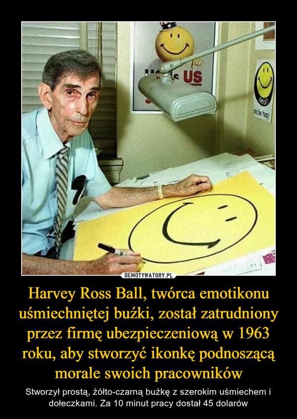 Harvey Ross Ball, twórca emotikonu uśmiechniętej buźki, został zatrudniony przez firmę ubezpieczeniową w 1963 roku, aby stworzyć ikonkę podnoszącą morale swoich pracowników – Stworzył prostą, żółto-czarną buźkę z szerokim uśmiechem i dołeczkami. Za 10 minut pracy dostał 45 dolarów