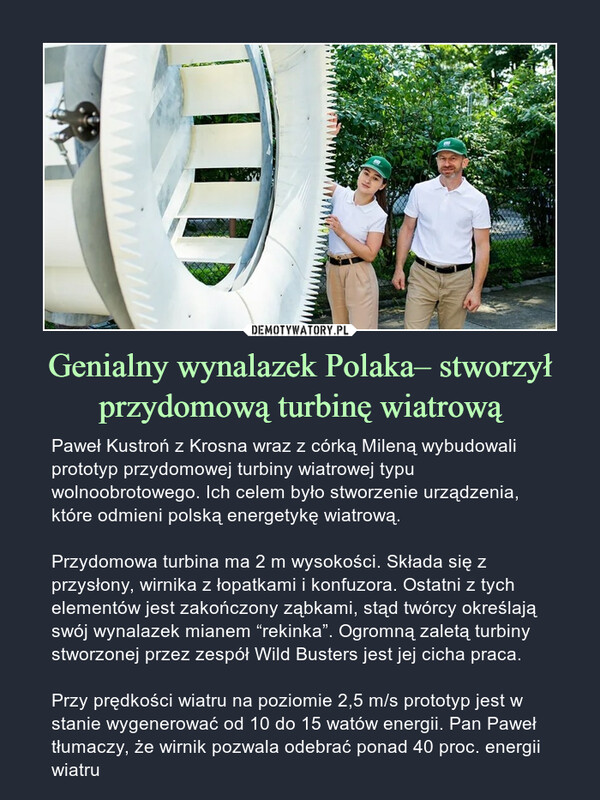"""Genialny wynalazek Polaka– stworzył przydomową turbinę wiatrową – Paweł Kustroń z Krosna wraz z córką Mileną wybudowali prototyp przydomowej turbiny wiatrowej typu wolnoobrotowego. Ich celem było stworzenie urządzenia, które odmieni polską energetykę wiatrową.Przydomowa turbina ma 2 m wysokości. Składa się z przysłony, wirnika z łopatkami i konfuzora. Ostatni z tych elementów jest zakończony ząbkami, stąd twórcy określają swój wynalazek mianem """"rekinka"""". Ogromną zaletą turbiny stworzonej przez zespół Wild Busters jest jej cicha praca.Przy prędkości wiatru na poziomie 2,5 m/s prototyp jest w stanie wygenerować od 10 do 15 watów energii. Pan Paweł tłumaczy, że wirnik pozwala odebrać ponad 40 proc. energii wiatru"""