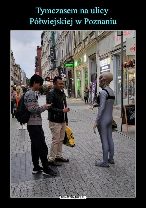 Tymczasem na ulicy  Półwiejskiej w Poznaniu