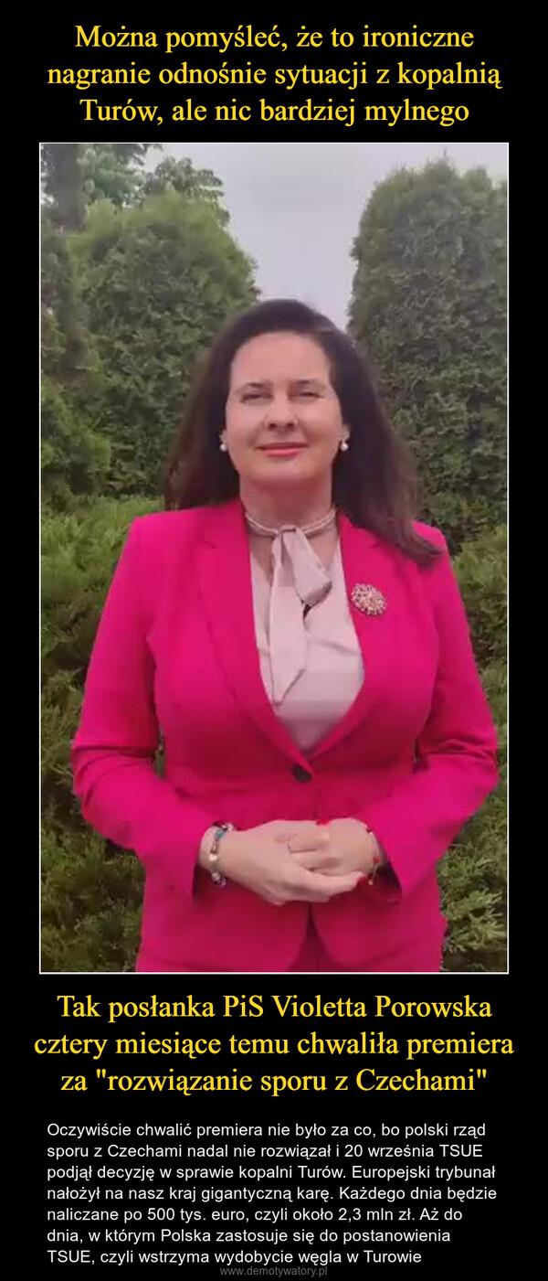 """Tak posłanka PiS Violetta Porowska cztery miesiące temu chwaliła premiera za """"rozwiązanie sporu z Czechami"""" – Oczywiście chwalić premiera nie było za co, bo polski rząd sporu z Czechami nadal nie rozwiązał i 20 września TSUE podjął decyzję w sprawie kopalni Turów. Europejski trybunał nałożył na nasz kraj gigantyczną karę. Każdego dnia będzie naliczane po 500 tys. euro, czyli około 2,3 mln zł. Aż do dnia, w którym Polska zastosuje się do postanowienia TSUE, czyli wstrzyma wydobycie węgla w Turowie"""