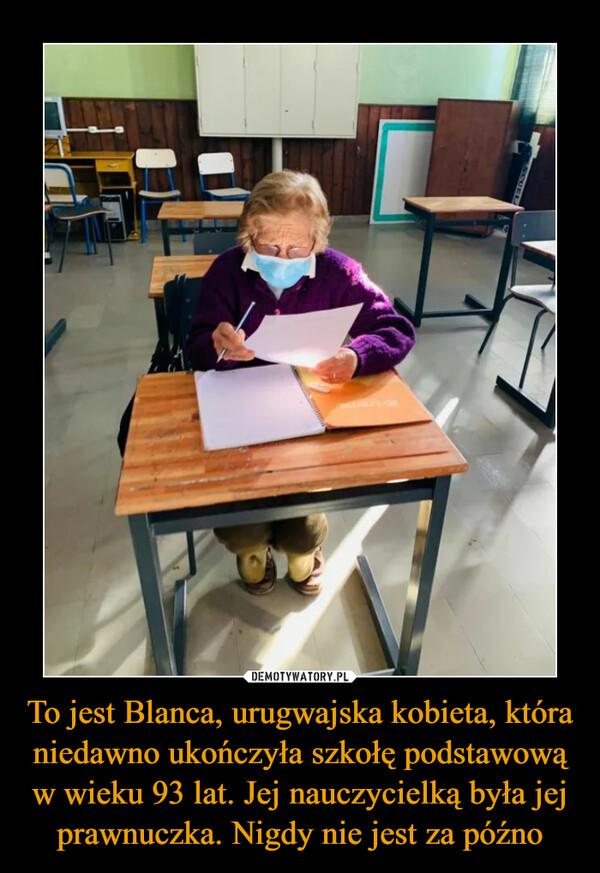 To jest Blanca, urugwajska kobieta, która niedawno ukończyła szkołę podstawową w wieku 93 lat. Jej nauczycielką była jej prawnuczka. Nigdy nie jest za późno –
