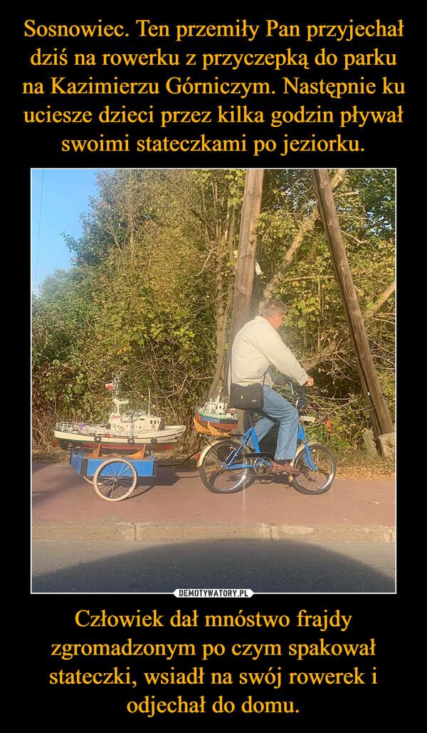 Człowiek dał mnóstwo frajdy zgromadzonym po czym spakował stateczki, wsiadł na swój rowerek i odjechał do domu. –