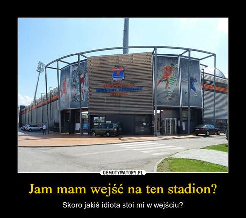 Jam mam wejść na ten stadion?
