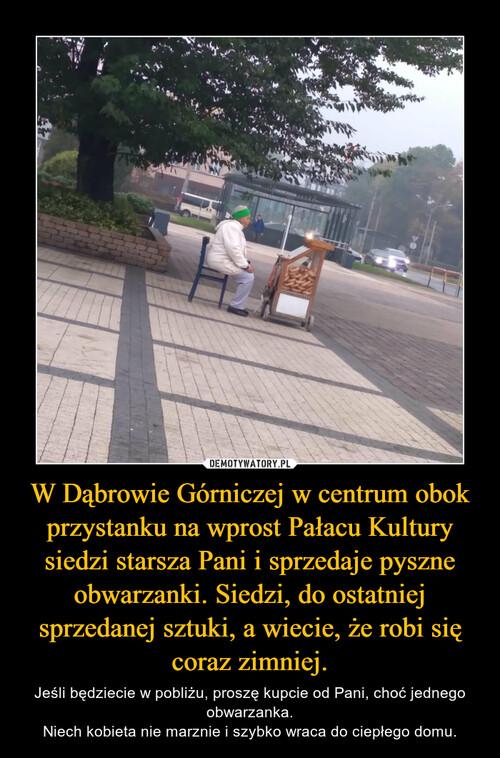 W Dąbrowie Górniczej w centrum obok przystanku na wprost Pałacu Kultury siedzi starsza Pani i sprzedaje pyszne obwarzanki. Siedzi, do ostatniej sprzedanej sztuki, a wiecie, że robi się coraz zimniej.
