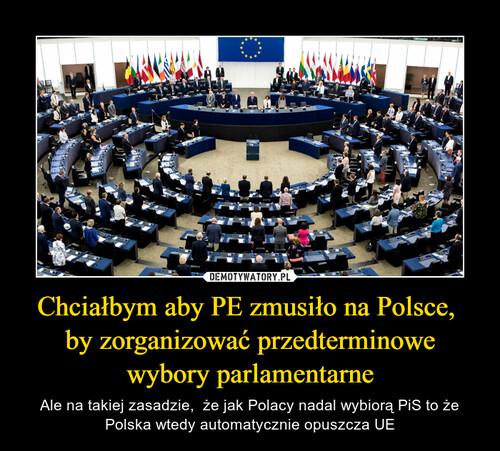 Chciałbym aby PE zmusiło na Polsce,  by zorganizować przedterminowe wybory parlamentarne