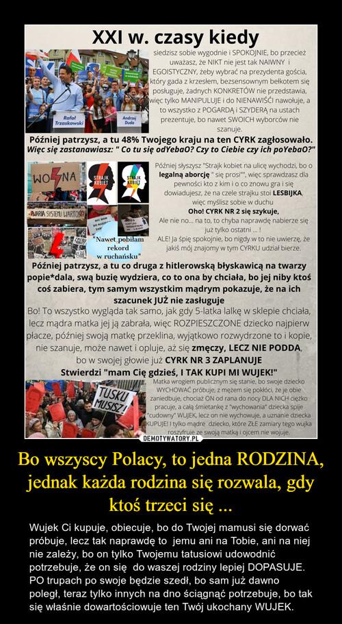 Bo wszyscy Polacy, to jedna RODZINA, jednak każda rodzina się rozwala, gdy ktoś trzeci się ...