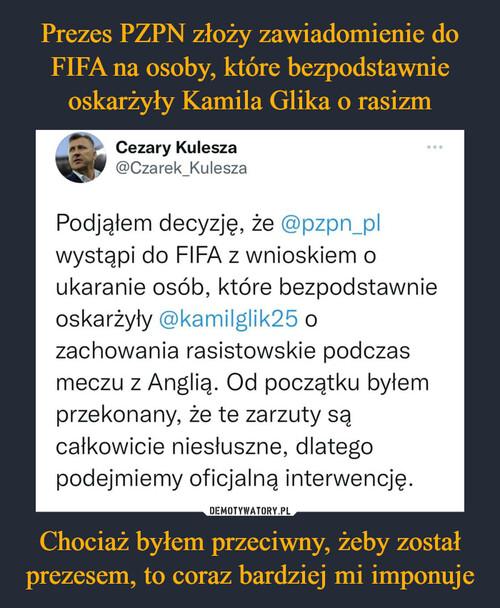 Prezes PZPN złoży zawiadomienie do FIFA na osoby, które bezpodstawnie oskarżyły Kamila Glika o rasizm Chociaż byłem przeciwny, żeby został prezesem, to coraz bardziej mi imponuje