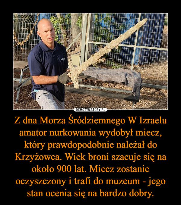 Z dna Morza Śródziemnego W Izraelu amator nurkowania wydobył miecz, który prawdopodobnie należał do Krzyżowca. Wiek broni szacuje się na około 900 lat. Miecz zostanie oczyszczony i trafi do muzeum - jego stan ocenia się na bardzo dobry. –