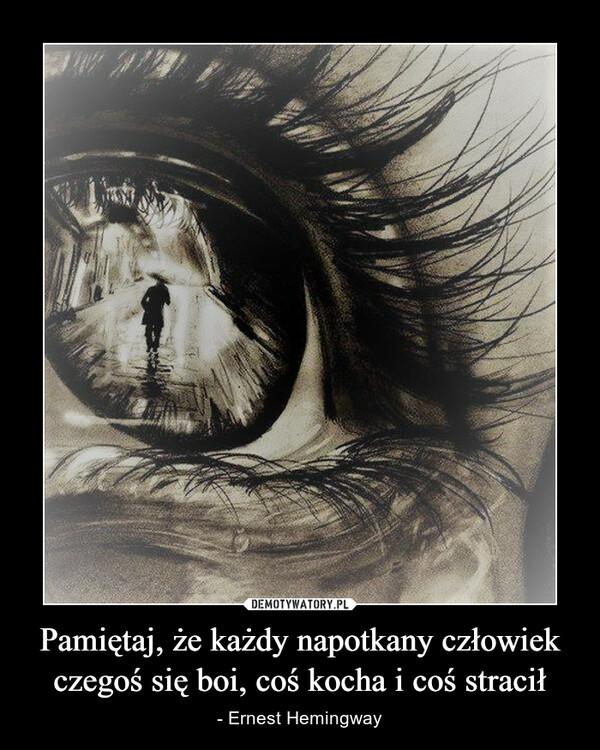 Pamiętaj, że każdy napotkany człowiek czegoś się boi, coś kocha i coś stracił – - Ernest Hemingway