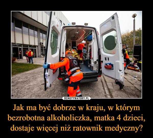 Jak ma być dobrze w kraju, w którym bezrobotna alkoholiczka, matka 4 dzieci, dostaje więcej niż ratownik medyczny? –