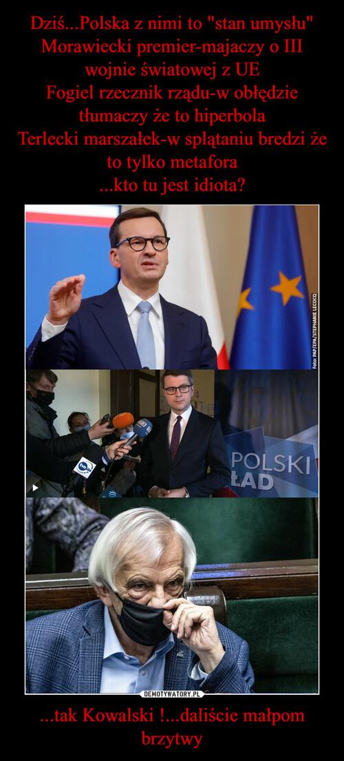 """Dziś...Polska z nimi to """"stan umysłu"""" Morawiecki premier-majaczy o III wojnie światowej z UE Fogiel rzecznik rządu-w obłędzie tłumaczy że to hiperbola Terlecki marszałek-w splątaniu bredzi że to tylko metafora ...kto tu jest idiota? ...tak Kowalski !...daliście małpom brzytwy"""