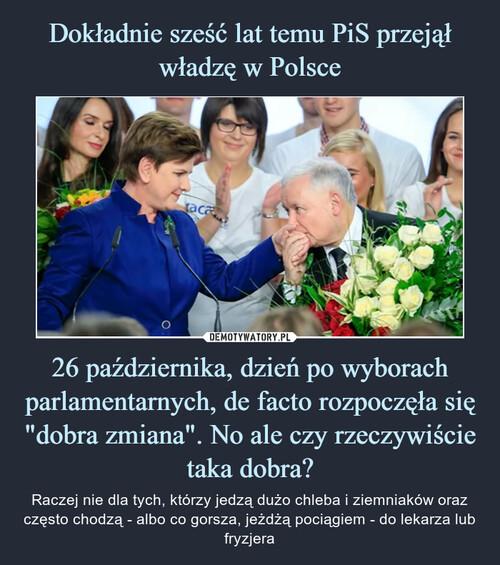 """Dokładnie sześć lat temu PiS przejął władzę w Polsce 26 października, dzień po wyborach parlamentarnych, de facto rozpoczęła się """"dobra zmiana"""". No ale czy rzeczywiście taka dobra?"""