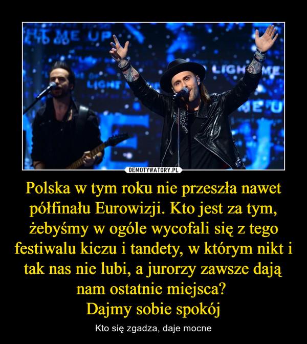 Polska w tym roku nie przeszła nawet półfinału Eurowizji. Kto jest za tym, żebyśmy w ogóle wycofali się z tego festiwalu kiczu i tandety, w którym nikt i tak nas nie lubi, a jurorzy zawsze dają nam ostatnie miejsca? Dajmy sobie spokój